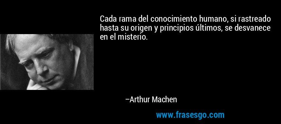 Cada rama del conocimiento humano, si rastreado hasta su origen y principios últimos, se desvanece en el misterio. – Arthur Machen