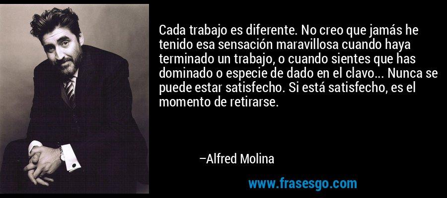 Cada trabajo es diferente. No creo que jamás he tenido esa sensación maravillosa cuando haya terminado un trabajo, o cuando sientes que has dominado o especie de dado en el clavo... Nunca se puede estar satisfecho. Si está satisfecho, es el momento de retirarse. – Alfred Molina