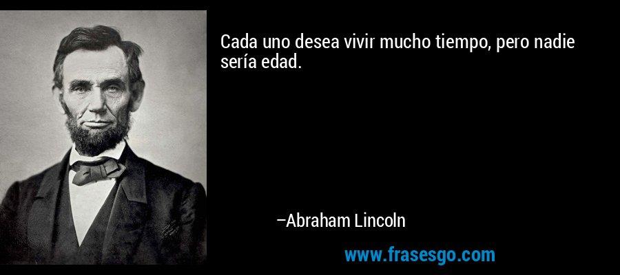 Cada uno desea vivir mucho tiempo, pero nadie sería edad. – Abraham Lincoln