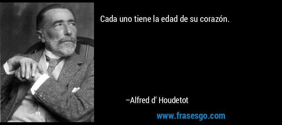 Cada uno tiene la edad de su corazón. – Alfred d' Houdetot