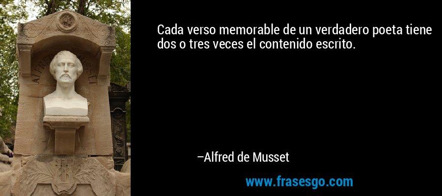 Cada verso memorable de un verdadero poeta tiene dos o tres veces el contenido escrito. – Alfred de Musset