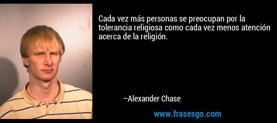 Cada vez más personas se preocupan por la tolerancia religiosa como cada vez menos atención acerca de la religión. – Alexander Chase