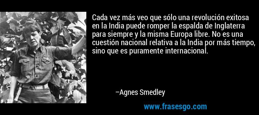 Cada vez más veo que sólo una revolución exitosa en la India puede romper la espalda de Inglaterra para siempre y la misma Europa libre. No es una cuestión nacional relativa a la India por más tiempo, sino que es puramente internacional. – Agnes Smedley