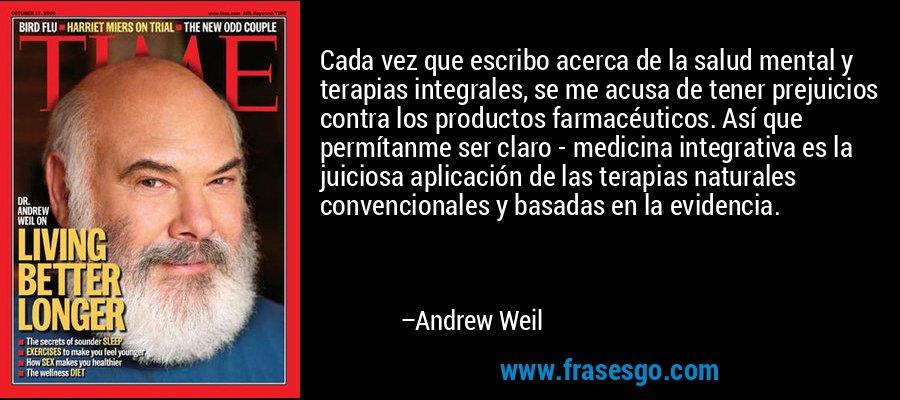 Cada vez que escribo acerca de la salud mental y terapias integrales, se me acusa de tener prejuicios contra los productos farmacéuticos. Así que permítanme ser claro - medicina integrativa es la juiciosa aplicación de las terapias naturales convencionales y basadas en la evidencia. – Andrew Weil