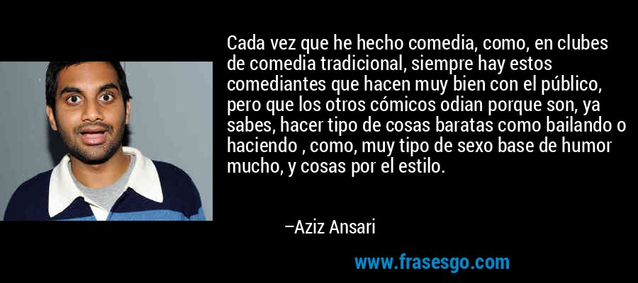 Cada vez que he hecho comedia, como, en clubes de comedia tradicional, siempre hay estos comediantes que hacen muy bien con el público, pero que los otros cómicos odian porque son, ya sabes, hacer tipo de cosas baratas como bailando o haciendo , como, muy tipo de sexo base de humor mucho, y cosas por el estilo. – Aziz Ansari