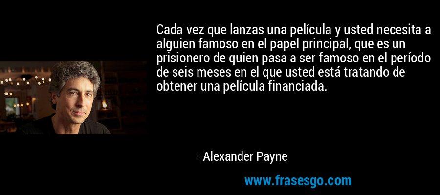 Cada vez que lanzas una película y usted necesita a alguien famoso en el papel principal, que es un prisionero de quien pasa a ser famoso en el período de seis meses en el que usted está tratando de obtener una película financiada. – Alexander Payne