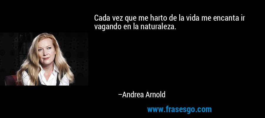 Cada vez que me harto de la vida me encanta ir vagando en la naturaleza. – Andrea Arnold