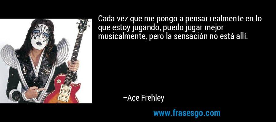 Cada vez que me pongo a pensar realmente en lo que estoy jugando, puedo jugar mejor musicalmente, pero la sensación no está allí. – Ace Frehley