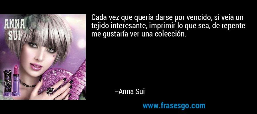 Cada vez que quería darse por vencido, si veía un tejido interesante, imprimir lo que sea, de repente me gustaría ver una colección. – Anna Sui