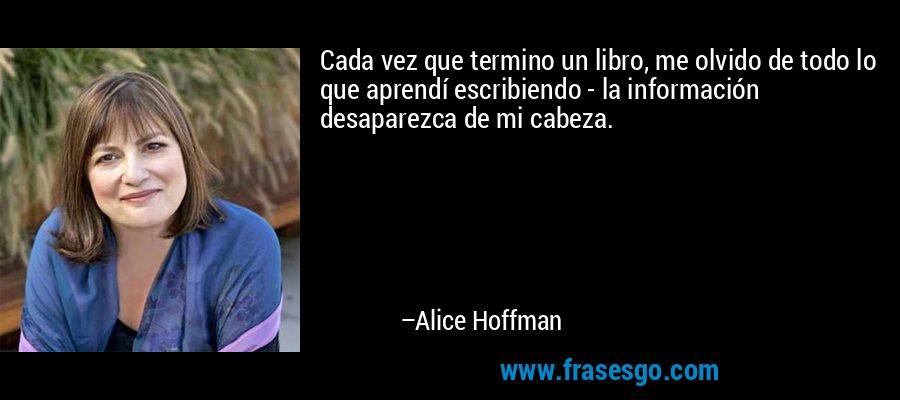 Cada vez que termino un libro, me olvido de todo lo que aprendí escribiendo - la información desaparezca de mi cabeza. – Alice Hoffman