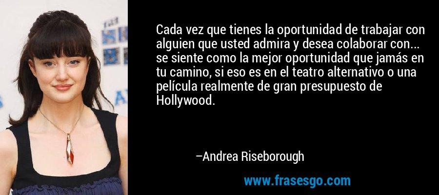 Cada vez que tienes la oportunidad de trabajar con alguien que usted admira y desea colaborar con... se siente como la mejor oportunidad que jamás en tu camino, si eso es en el teatro alternativo o una película realmente de gran presupuesto de Hollywood. – Andrea Riseborough