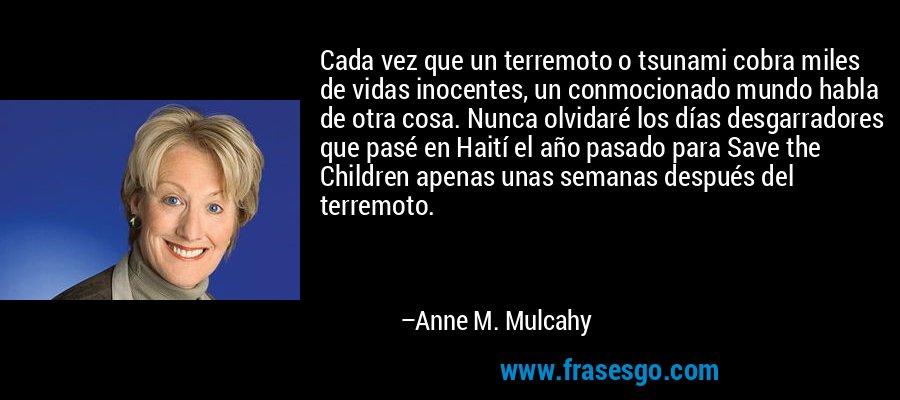 Cada vez que un terremoto o tsunami cobra miles de vidas inocentes, un conmocionado mundo habla de otra cosa. Nunca olvidaré los días desgarradores que pasé en Haití el año pasado para Save the Children apenas unas semanas después del terremoto. – Anne M. Mulcahy