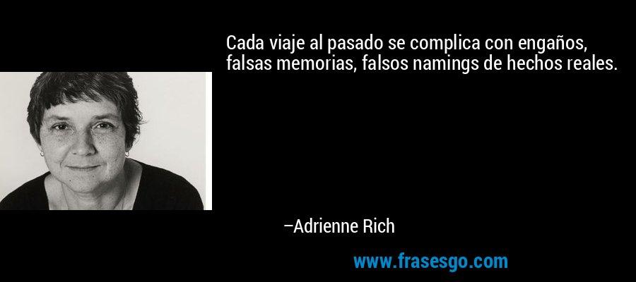 Cada viaje al pasado se complica con engaños, falsas memorias, falsos namings de hechos reales. – Adrienne Rich