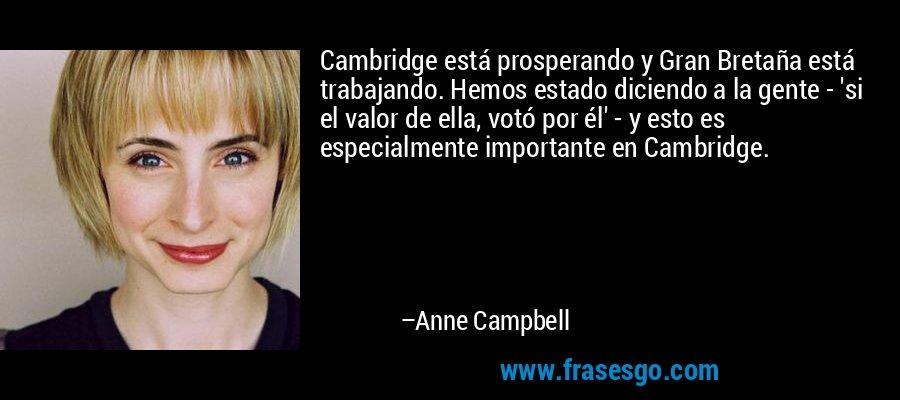 Cambridge está prosperando y Gran Bretaña está trabajando. Hemos estado diciendo a la gente - 'si el valor de ella, votó por él' - y esto es especialmente importante en Cambridge. – Anne Campbell