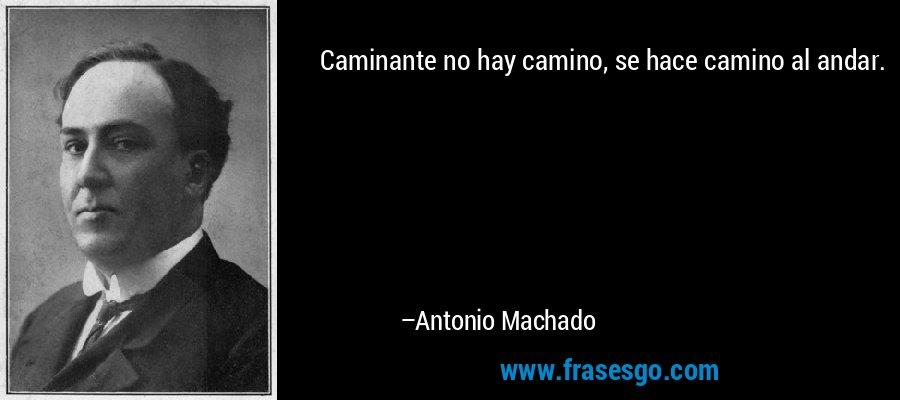 Caminante no hay camino, se hace camino al andar. – Antonio Machado