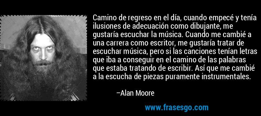 Camino de regreso en el día, cuando empecé y tenía ilusiones de adecuación como dibujante, me gustaría escuchar la música. Cuando me cambié a una carrera como escritor, me gustaría tratar de escuchar música, pero si las canciones tenían letras que iba a conseguir en el camino de las palabras que estaba tratando de escribir. Así que me cambié a la escucha de piezas puramente instrumentales. – Alan Moore