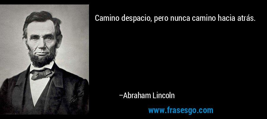 Camino despacio, pero nunca camino hacia atrás. – Abraham Lincoln