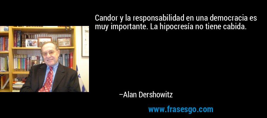 Candor y la responsabilidad en una democracia es muy importante. La hipocresía no tiene cabida. – Alan Dershowitz