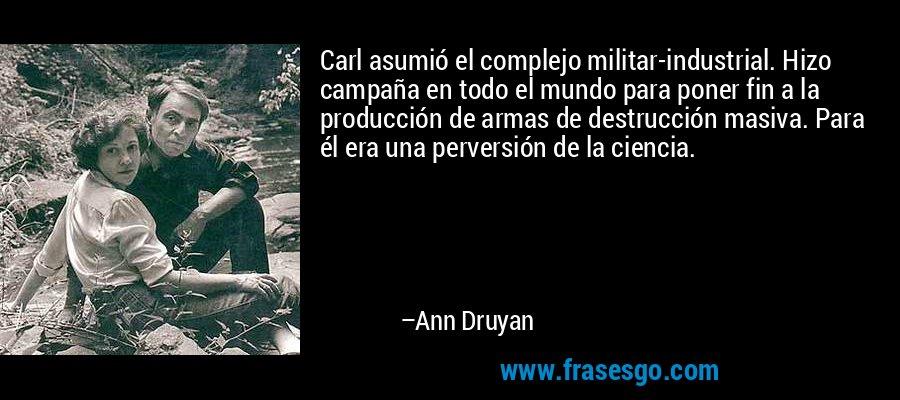 Carl asumió el complejo militar-industrial. Hizo campaña en todo el mundo para poner fin a la producción de armas de destrucción masiva. Para él era una perversión de la ciencia. – Ann Druyan