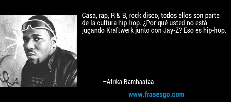 Casa, rap, R & B, rock disco, todos ellos son parte de la cultura hip-hop. ¿Por qué usted no está jugando Kraftwerk junto con Jay-Z? Eso es hip-hop. – Afrika Bambaataa
