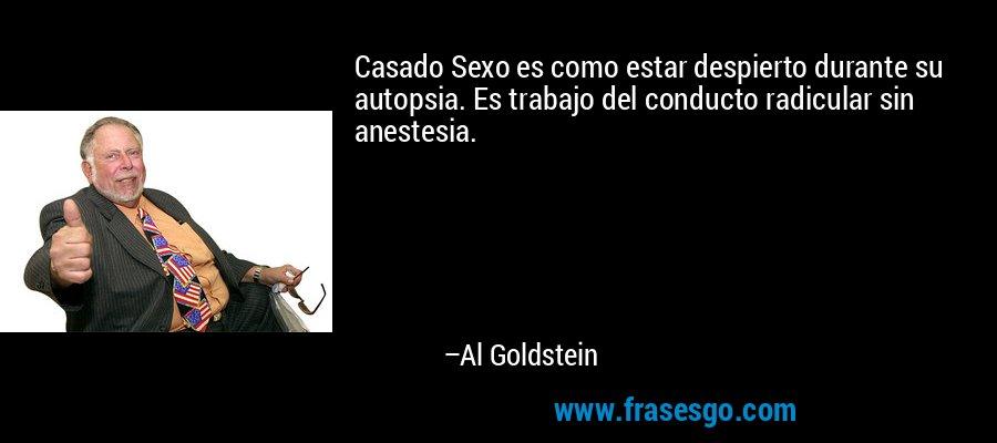 Casado Sexo es como estar despierto durante su autopsia. Es trabajo del conducto radicular sin anestesia. – Al Goldstein