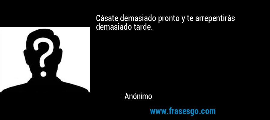 Cásate demasiado pronto y te arrepentirás demasiado tarde. – Anónimo
