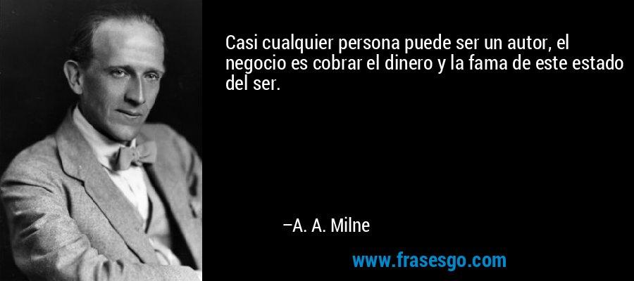 Casi cualquier persona puede ser un autor, el negocio es cobrar el dinero y la fama de este estado del ser. – A. A. Milne