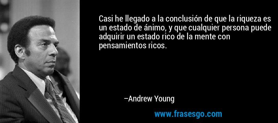 Casi he llegado a la conclusión de que la riqueza es un estado de ánimo, y que cualquier persona puede adquirir un estado rico de la mente con pensamientos ricos. – Andrew Young