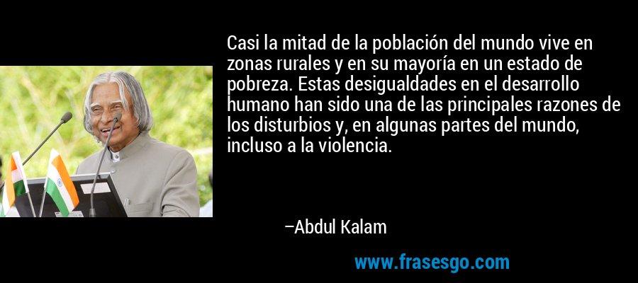Casi la mitad de la población del mundo vive en zonas rurales y en su mayoría en un estado de pobreza. Estas desigualdades en el desarrollo humano han sido una de las principales razones de los disturbios y, en algunas partes del mundo, incluso a la violencia. – Abdul Kalam