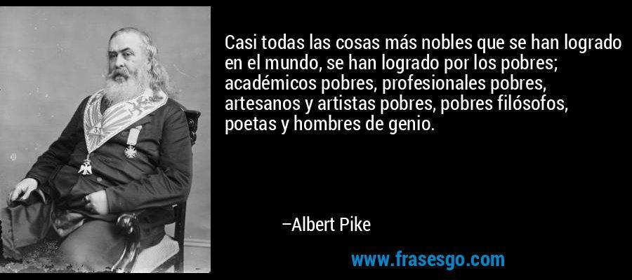 Casi todas las cosas más nobles que se han logrado en el mundo, se han logrado por los pobres; académicos pobres, profesionales pobres, artesanos y artistas pobres, pobres filósofos, poetas y hombres de genio. – Albert Pike