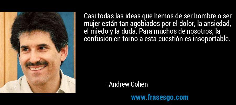 Casi todas las ideas que hemos de ser hombre o ser mujer están tan agobiados por el dolor, la ansiedad, el miedo y la duda. Para muchos de nosotros, la confusión en torno a esta cuestión es insoportable. – Andrew Cohen