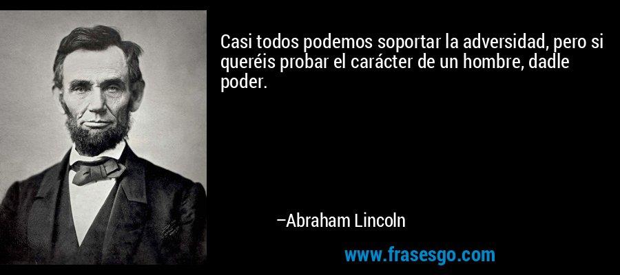 Casi todos podemos soportar la adversidad, pero si queréis probar el carácter de un hombre, dadle poder. – Abraham Lincoln