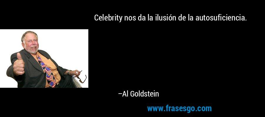 Celebrity nos da la ilusión de la autosuficiencia. – Al Goldstein