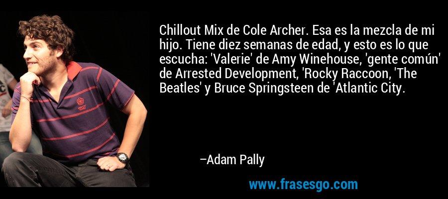 Chillout Mix de Cole Archer. Esa es la mezcla de mi hijo. Tiene diez semanas de edad, y esto es lo que escucha: 'Valerie' de Amy Winehouse, 'gente común' de Arrested Development, 'Rocky Raccoon, 'The Beatles' y Bruce Springsteen de 'Atlantic City. – Adam Pally