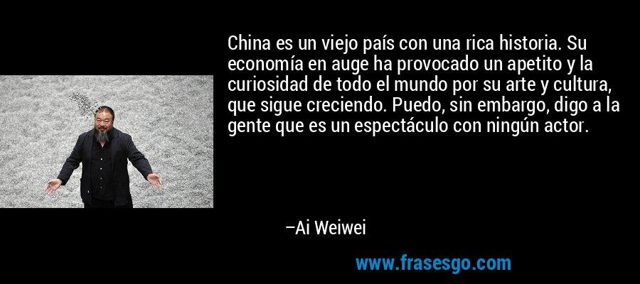 China es un viejo país con una rica historia. Su economía en auge ha provocado un apetito y la curiosidad de todo el mundo por su arte y cultura, que sigue creciendo. Puedo, sin embargo, digo a la gente que es un espectáculo con ningún actor. – Ai Weiwei