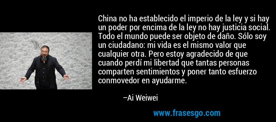 China no ha establecido el imperio de la ley y si hay un poder por encima de la ley no hay justicia social. Todo el mundo puede ser objeto de daño. Sólo soy un ciudadano: mi vida es el mismo valor que cualquier otra. Pero estoy agradecido de que cuando perdí mi libertad que tantas personas comparten sentimientos y poner tanto esfuerzo conmovedor en ayudarme. – Ai Weiwei