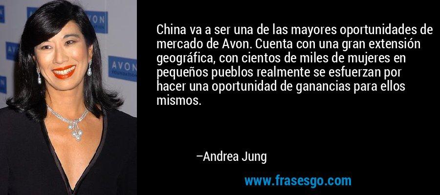 China va a ser una de las mayores oportunidades de mercado de Avon. Cuenta con una gran extensión geográfica, con cientos de miles de mujeres en pequeños pueblos realmente se esfuerzan por hacer una oportunidad de ganancias para ellos mismos. – Andrea Jung