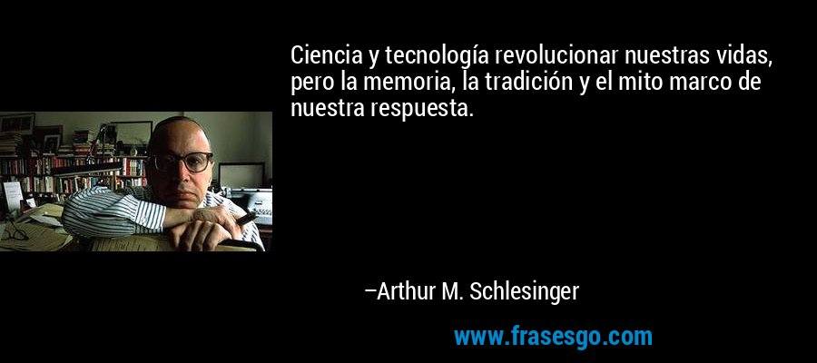 Ciencia y tecnología revolucionar nuestras vidas, pero la memoria, la tradición y el mito marco de nuestra respuesta. – Arthur M. Schlesinger