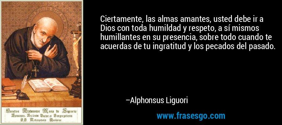 Ciertamente, las almas amantes, usted debe ir a Dios con toda humildad y respeto, a sí mismos humillantes en su presencia, sobre todo cuando te acuerdas de tu ingratitud y los pecados del pasado. – Alphonsus Liguori