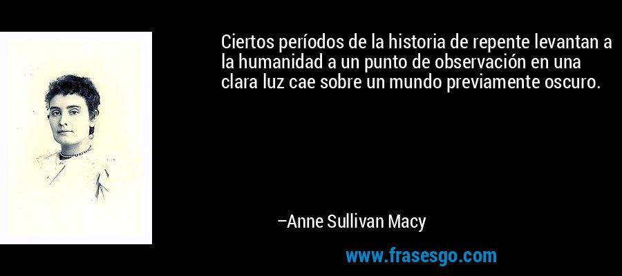 Ciertos períodos de la historia de repente levantan a la humanidad a un punto de observación en una clara luz cae sobre un mundo previamente oscuro. – Anne Sullivan Macy
