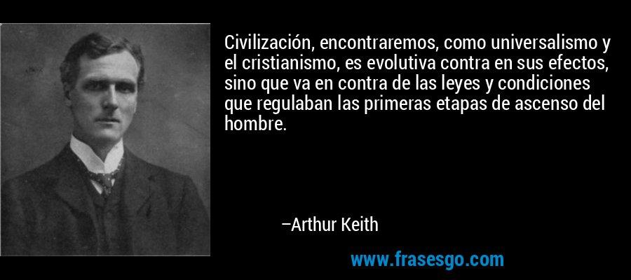 Civilización, encontraremos, como universalismo y el cristianismo, es evolutiva contra en sus efectos, sino que va en contra de las leyes y condiciones que regulaban las primeras etapas de ascenso del hombre. – Arthur Keith