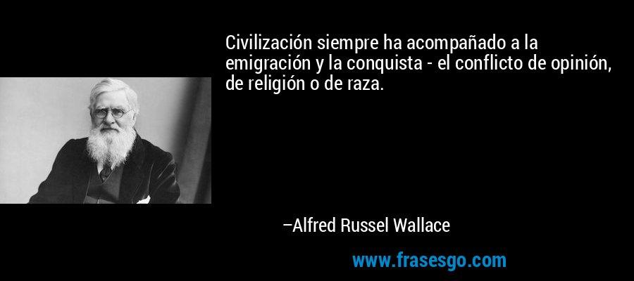 Civilización siempre ha acompañado a la emigración y la conquista - el conflicto de opinión, de religión o de raza. – Alfred Russel Wallace