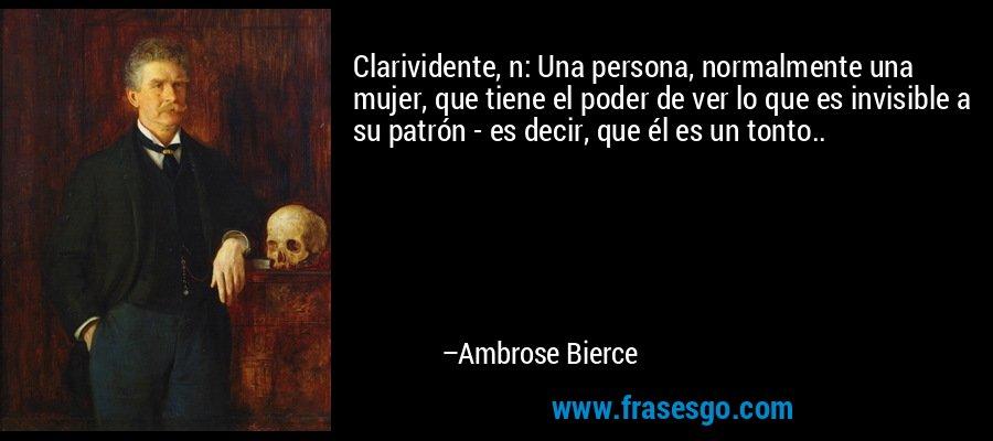 Clarividente, n: Una persona, normalmente una mujer, que tiene el poder de ver lo que es invisible a su patrón - es decir, que él es un tonto.. – Ambrose Bierce