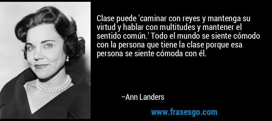 Clase puede 'caminar con reyes y mantenga su virtud y hablar con multitudes y mantener el sentido común.' Todo el mundo se siente cómodo con la persona que tiene la clase porque esa persona se siente cómoda con él. – Ann Landers
