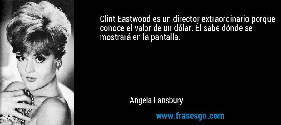 Clint Eastwood es un director extraordinario porque conoce el valor de un dólar. Él sabe dónde se mostrará en la pantalla. – Angela Lansbury