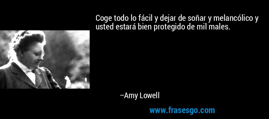 Coge todo lo fácil y dejar de soñar y melancólico y usted estará bien protegido de mil males. – Amy Lowell