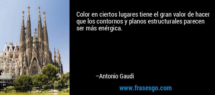 Color en ciertos lugares tiene el gran valor de hacer que los contornos y planos estructurales parecen ser más enérgica. – Antonio Gaudi
