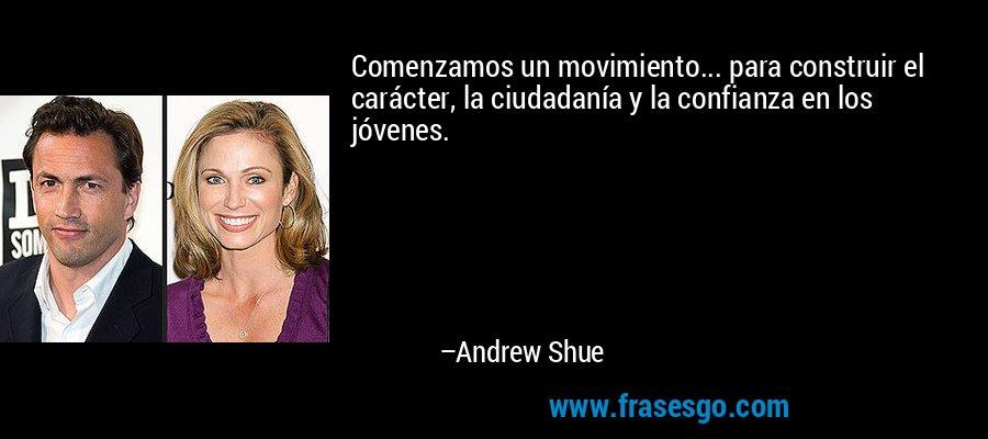 Comenzamos un movimiento... para construir el carácter, la ciudadanía y la confianza en los jóvenes. – Andrew Shue
