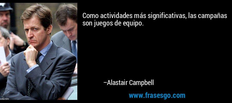 Como actividades más significativas, las campañas son juegos de equipo. – Alastair Campbell