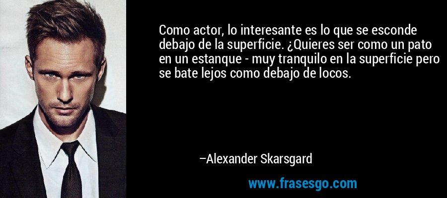 Como actor, lo interesante es lo que se esconde debajo de la superficie. ¿Quieres ser como un pato en un estanque - muy tranquilo en la superficie pero se bate lejos como debajo de locos. – Alexander Skarsgard